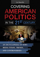 Covering American Politics in the 21st Century: An Encyclopedia of News Media Titans, Trends, and Controversies
