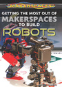 Getting the Most Out of Makerspaces to Build Robots cover