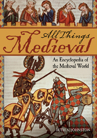 All Things Medieval: An Encyclopedia of the Medieval World