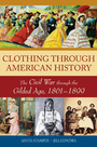 Clothing through American History: The Civil War through the Gilded Age, 1861-1899 cover