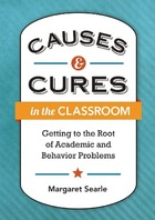 Causes & Cures in the Classroom: Getting to the Root of Academic and Behavior Problems