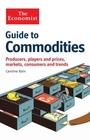 The Economist Guide to Commodities: Producers, Players and Prices, Markets, Consumers and Trends cover