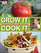 Grow It, Cook It: Simple gardening projects and delicious recipes