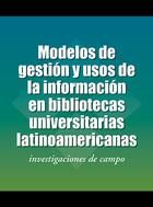 Modelos de gesti   n y usos de la informaci   n en bibliotecas universitarias latinoamericanas: investigaciones de campo
