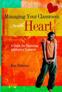 Managing Your Classroom With Heart: A Guide for Nurturing Adolescent Learners cover