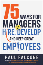 75 Ways for Managers to Hire, Develop, and Keep Great Employees, ed. , v.