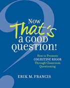 Now That's a Good Question! How to Promote Cognitive Rigor Through Classroom Questioning, ed. , v.