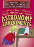 Even More of Janice VanCleave's Wild, Wacky, and Weird Astronomy Experiments, ed. , v.