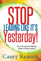 Stop Leading Like It's Yesterday! Key Concepts for Shaping Today's School Culture, ed. , v.