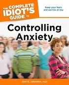 The Complete Idiot's Guide to Controlling Anxiety