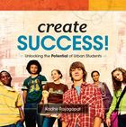 Create Success! Unlocking the Potential of Urban Students, ed. , v.