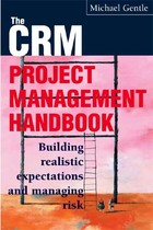 CRM Project Management Handbook: Building Realistic Expectations and Managing Risk, ed. , v.
