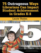 75 Outrageous Ways for Librarians to Impact Student Achievement in Grades K-8, ed. , v.