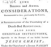 Document Preview Image for Some serious and awful considerations, recommended to all, particularly the youth, in a representation of the uncertainty of a death-bed repentance. Also some Christian instructions, agreeable to the precepts of our blessed saviour Jesus Christ; under the character of a devout parent advising his children. Extracted from a late pious author. [Five lines from Deuteronomy]